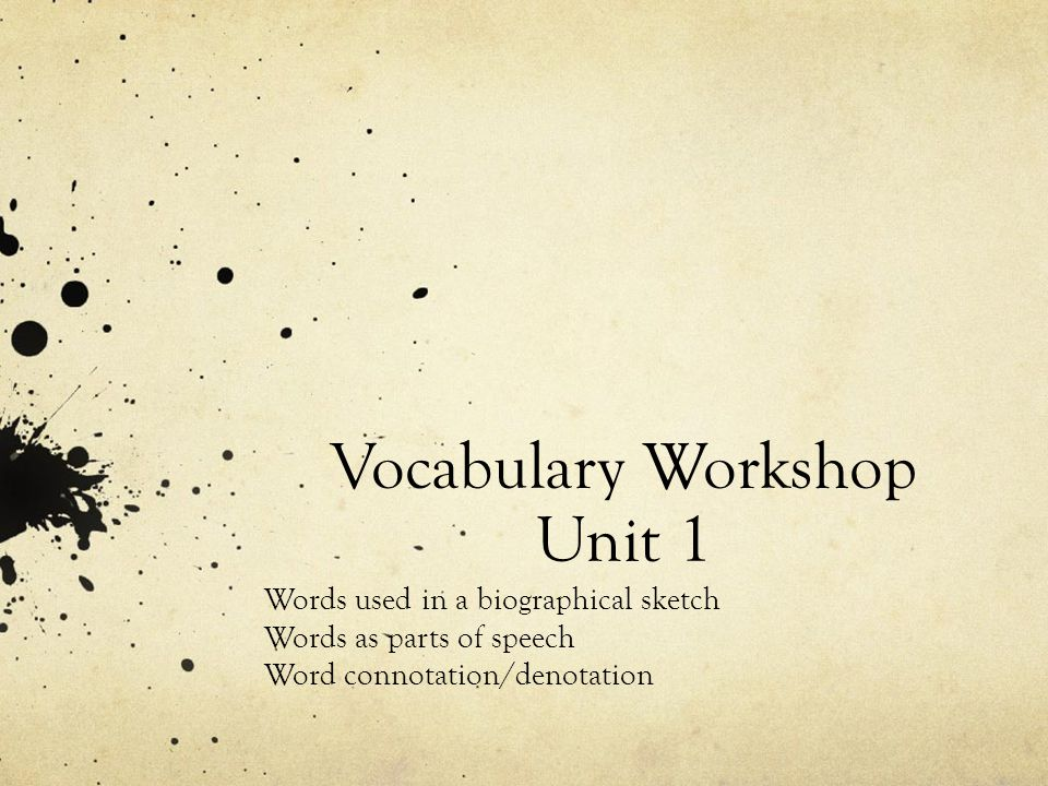 Vocabulary Workshop Unit 1 Words used in a biographical sketch Words as parts of speech Word connotation/denotation