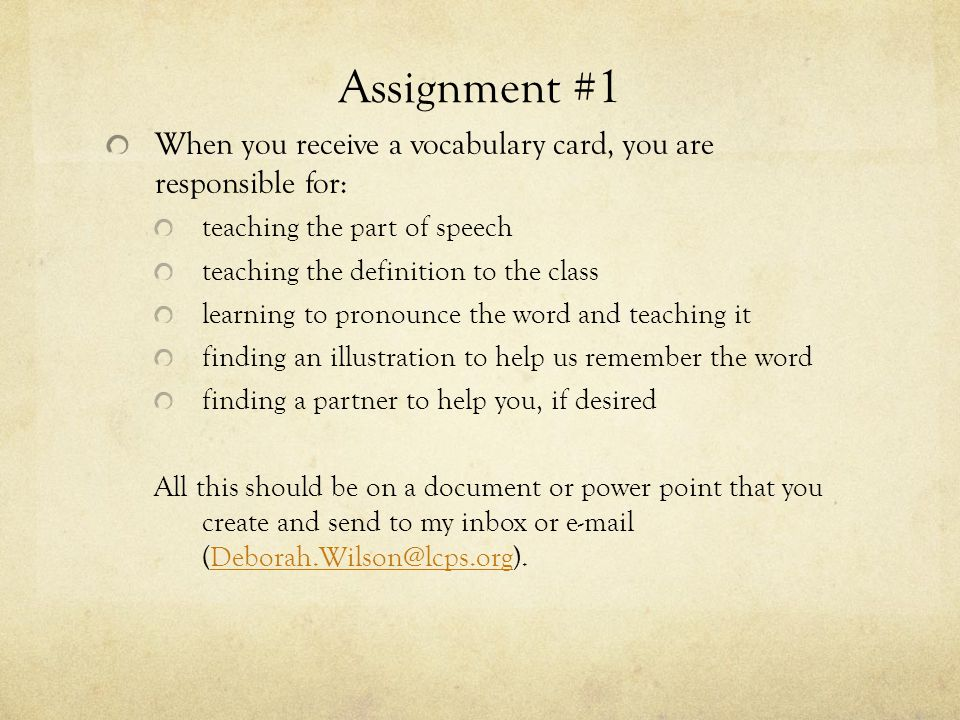 Assignment #1 When you receive a vocabulary card, you are responsible for: teaching the part of speech teaching the definition to the class learning to pronounce the word and teaching it finding an illustration to help us remember the word finding a partner to help you, if desired All this should be on a document or power point that you create and send to my inbox or e-mail (Deborah.Wilson@lcps.org).Deborah.Wilson@lcps.org