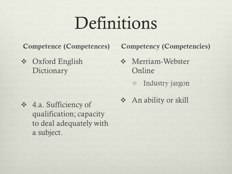 Definitions Competence (Competences)  Oxford English Dictionary  4.a. Sufficiency of qualification; capacity to deal adequately with a subject. Comp