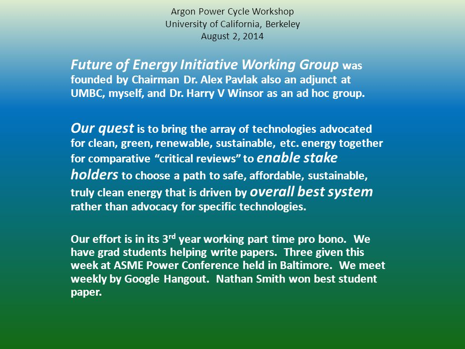 Argon Power Cycle Workshop University of California, Berkeley August 2, 2014 Future of Energy Initiative Working Group was founded by Chairman Dr. Ale