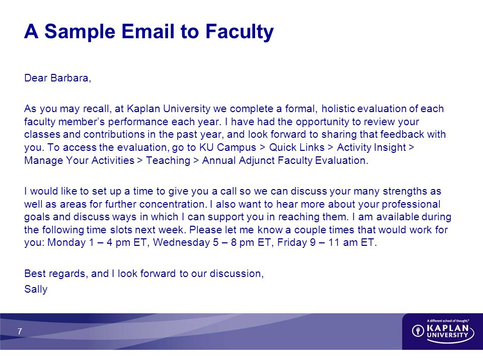 7 A Sample Email to Faculty Dear Barbara, As you may recall, at Kaplan University we complete a formal, holistic evaluation of each faculty member's performance each year.