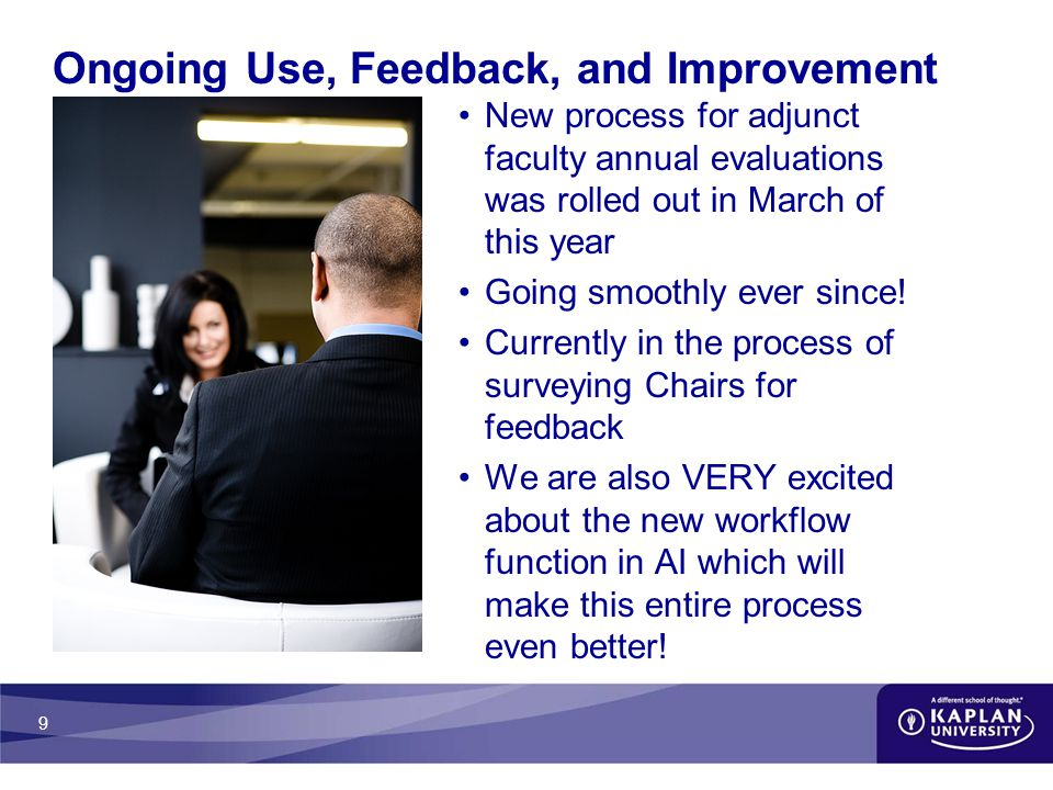 9 Ongoing Use, Feedback, and Improvement New process for adjunct faculty annual evaluations was rolled out in March of this year Going smoothly ever since.