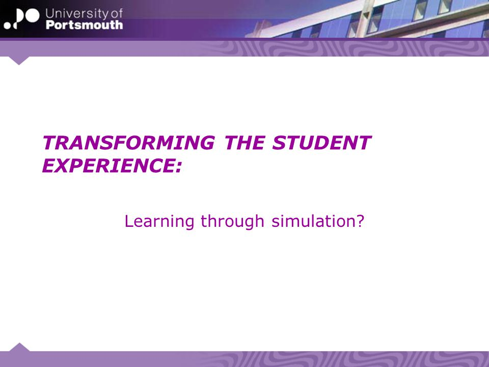 TRANSFORMING THE STUDENT EXPERIENCE: Learning through simulation