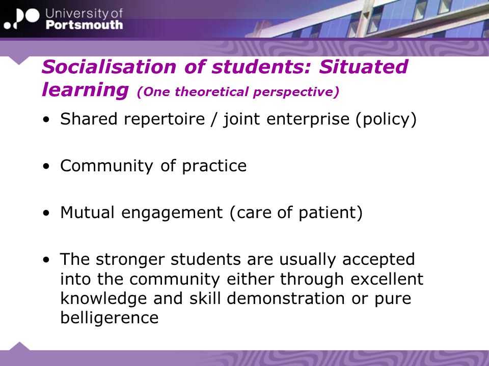 Socialisation of students: Situated learning (One theoretical perspective) Shared repertoire / joint enterprise (policy) Community of practice Mutual engagement (care of patient) The stronger students are usually accepted into the community either through excellent knowledge and skill demonstration or pure belligerence