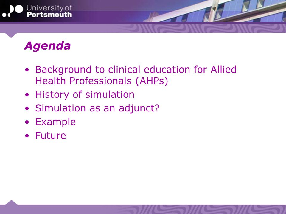 Agenda Background to clinical education for Allied Health Professionals (AHPs) History of simulation Simulation as an adjunct.