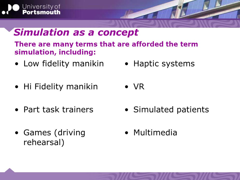 Simulation as a concept Low fidelity manikin Hi Fidelity manikin Part task trainers Games (driving rehearsal) Haptic systems VR Simulated patients Multimedia There are many terms that are afforded the term simulation, including: