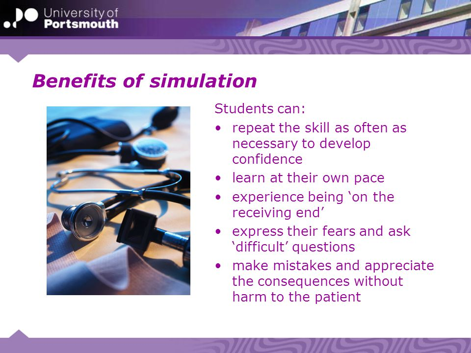 Benefits of simulation Students can: repeat the skill as often as necessary to develop confidence learn at their own pace experience being 'on the receiving end' express their fears and ask 'difficult' questions make mistakes and appreciate the consequences without harm to the patient