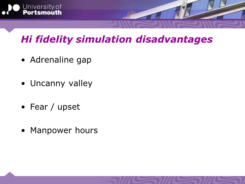 Hi fidelity simulation disadvantages Adrenaline gap Uncanny valley Fear / upset Manpower hours