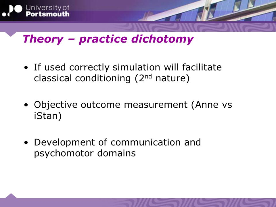 Theory – practice dichotomy If used correctly simulation will facilitate classical conditioning (2 nd nature) Objective outcome measurement (Anne vs iStan) Development of communication and psychomotor domains