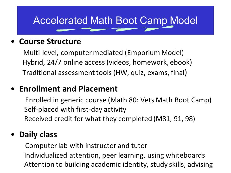 Accelerated Math Boot Camp Model Course Structure Multi-level, computer mediated (Emporium Model) Hybrid, 24/7 online access (videos, homework, ebook)