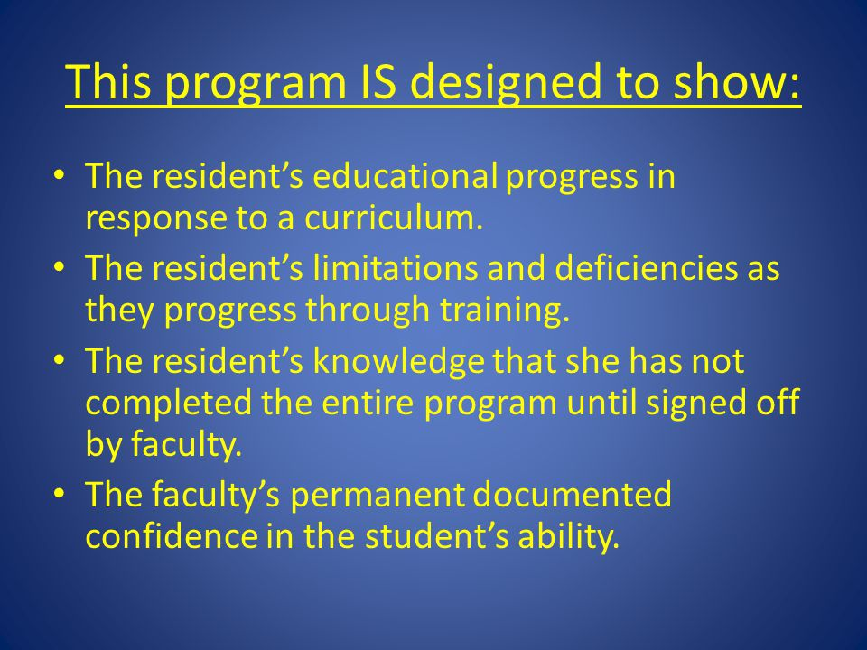 This program IS designed to show: The resident's educational progress in response to a curriculum. The resident's limitations and deficiencies as they