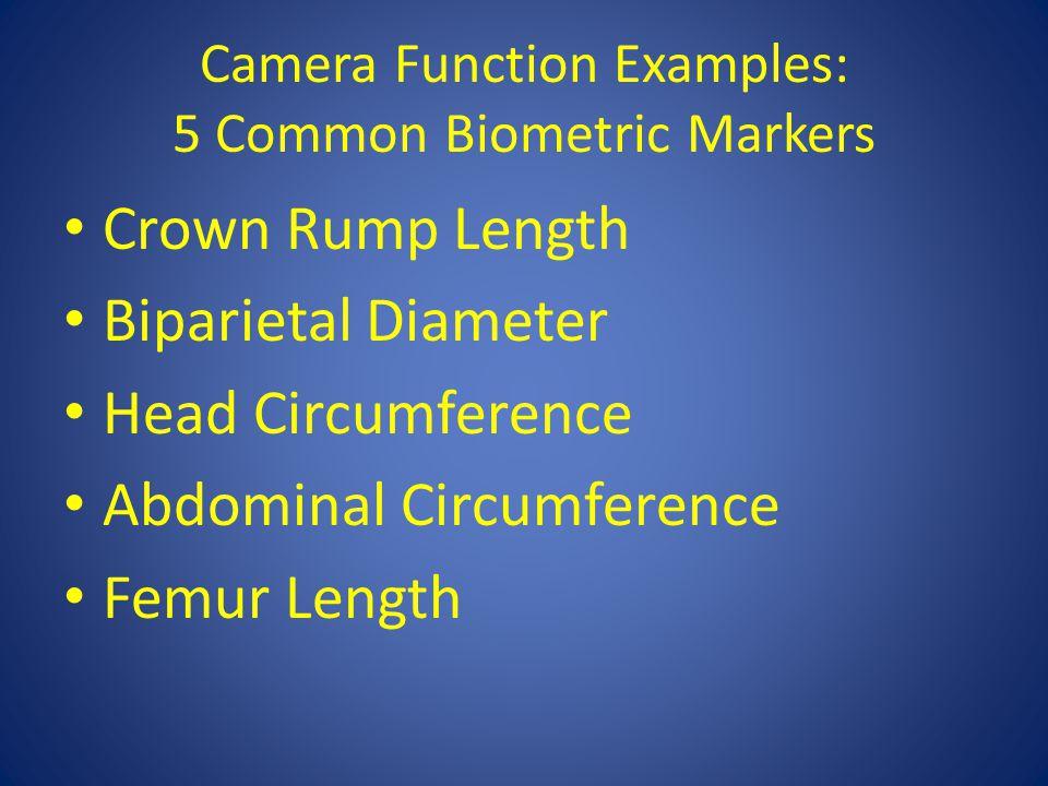 Camera Function Examples: 5 Common Biometric Markers Crown Rump Length Biparietal Diameter Head Circumference Abdominal Circumference Femur Length