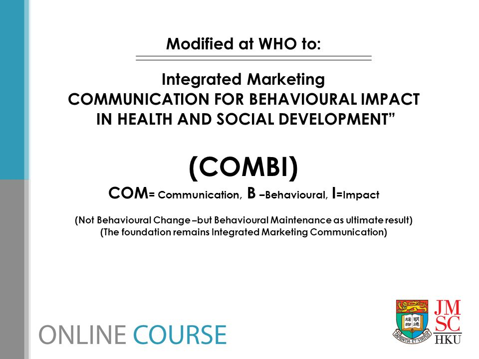 """Modified at WHO to: Integrated Marketing COMMUNICATION FOR BEHAVIOURAL IMPACT IN HEALTH AND SOCIAL DEVELOPMENT"""" (COMBI) COM = Communication, B –Behavi"""