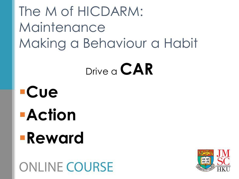 Drive a CAR  Cue  Action  Reward The M of HICDARM: Maintenance Making a Behaviour a Habit