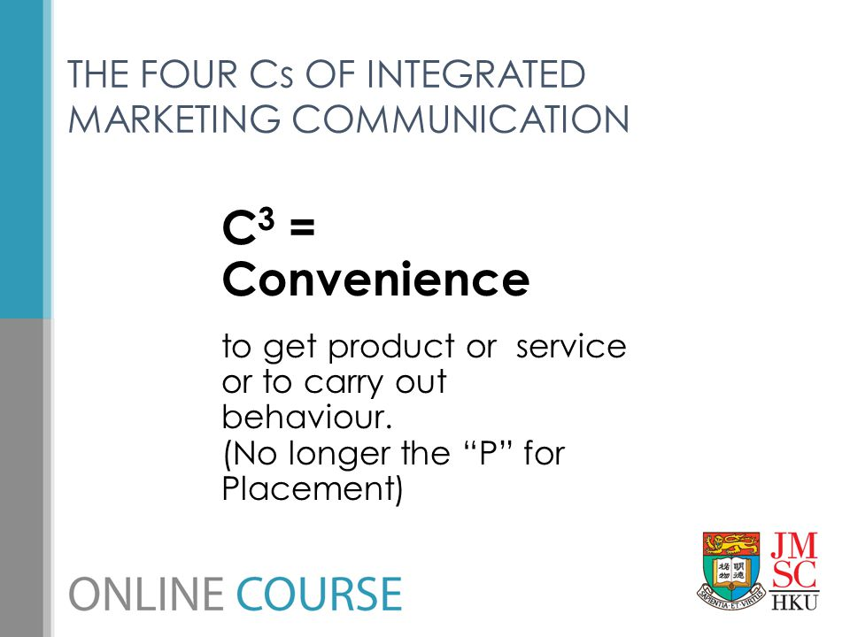 """THE FOUR Cs OF INTEGRATED MARKETING COMMUNICATION C 3 = Convenience to get product or service or to carry out behaviour. (No longer the """"P"""" for Placem"""