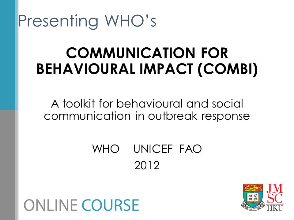 COMMUNICATION FOR BEHAVIOURAL IMPACT (COMBI) A toolkit for behavioural and social communication in outbreak response WHO UNICEF FAO 2012 Presenting WH