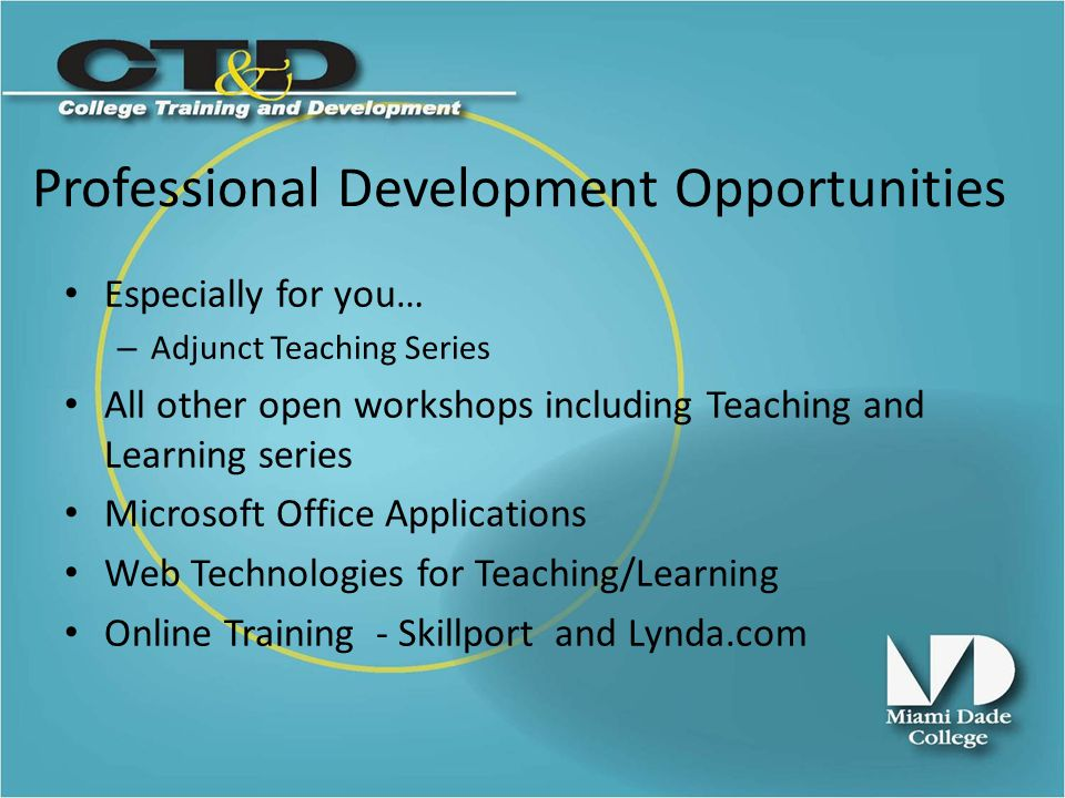 Professional Development Opportunities Especially for you… – Adjunct Teaching Series All other open workshops including Teaching and Learning series Microsoft Office Applications Web Technologies for Teaching/Learning Online Training - Skillport and Lynda.com