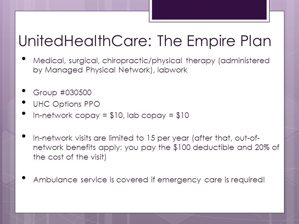 UnitedHealthCare: The Empire Plan Medical, surgical, chiropractic/physical therapy (administered by Managed Physical Network), labwork Group #030500 UHC Options PPO In-network copay = $10, lab copay = $10 In-network visits are limited to 15 per year (after that, out-of- network benefits apply: you pay the $100 deductible and 20% of the cost of the visit) Ambulance service is covered if emergency care is required!