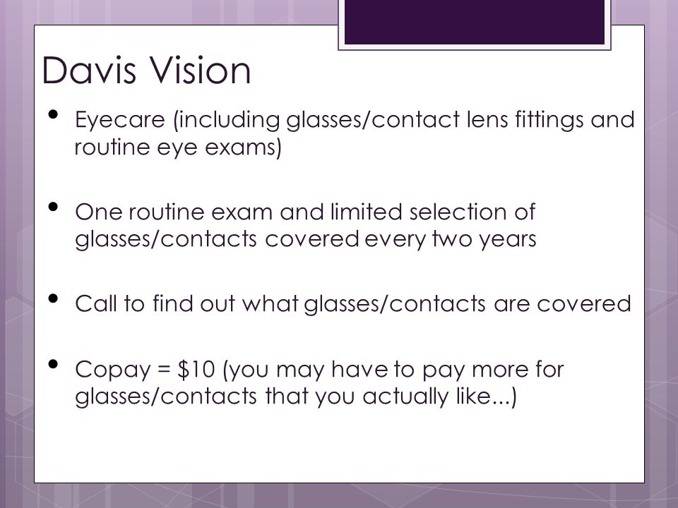 Davis Vision Eyecare (including glasses/contact lens fittings and routine eye exams) One routine exam and limited selection of glasses/contacts covered every two years Call to find out what glasses/contacts are covered Copay = $10 (you may have to pay more for glasses/contacts that you actually like...)