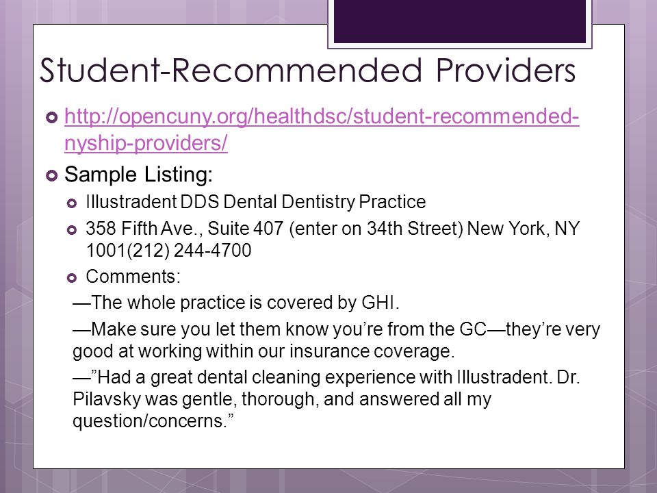 Student-Recommended Providers  http://opencuny.org/healthdsc/student-recommended- nyship-providers/ http://opencuny.org/healthdsc/student-recommended- nyship-providers/  Sample Listing:  Illustradent DDS Dental Dentistry Practice  358 Fifth Ave., Suite 407 (enter on 34th Street) New York, NY 1001(212) 244-4700  Comments: —The whole practice is covered by GHI.