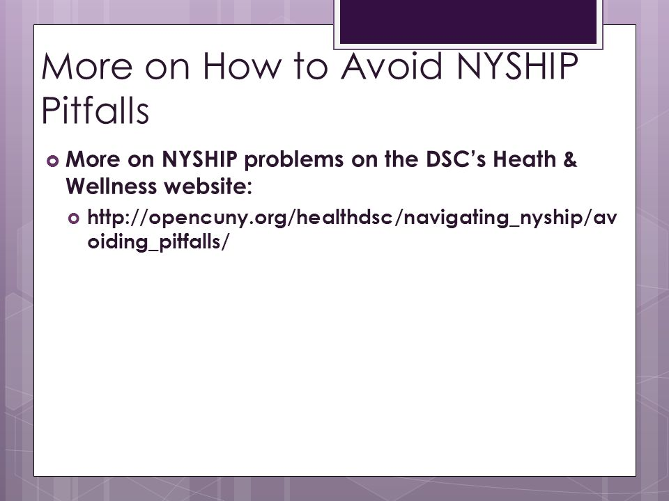 More on How to Avoid NYSHIP Pitfalls  More on NYSHIP problems on the DSC's Heath & Wellness website:  http://opencuny.org/healthdsc/navigating_nyship/av oiding_pitfalls/