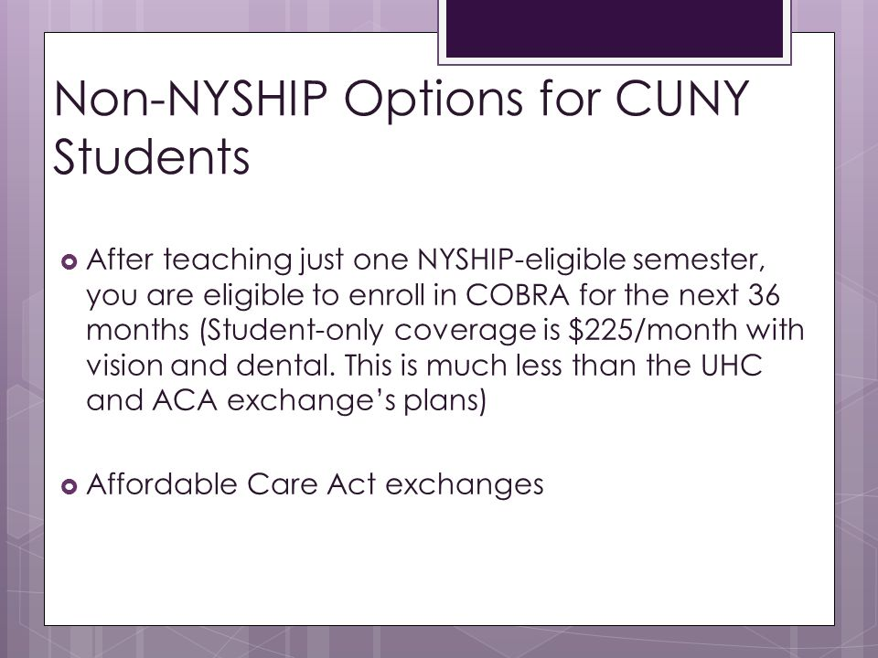 Non-NYSHIP Options for CUNY Students  After teaching just one NYSHIP-eligible semester, you are eligible to enroll in COBRA for the next 36 months (Student-only coverage is $225/month with vision and dental.