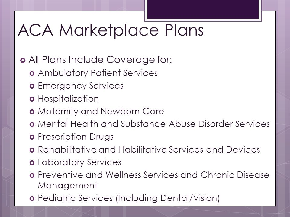 ACA Marketplace Plans  All Plans Include Coverage for:  Ambulatory Patient Services  Emergency Services  Hospitalization  Maternity and Newborn Care  Mental Health and Substance Abuse Disorder Services  Prescription Drugs  Rehabilitative and Habilitative Services and Devices  Laboratory Services  Preventive and Wellness Services and Chronic Disease Management  Pediatric Services (Including Dental/Vision)