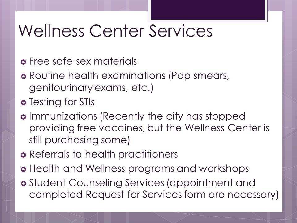 Wellness Center Services  Free safe-sex materials  Routine health examinations (Pap smears, genitourinary exams, etc.)  Testing for STIs  Immunizations (Recently the city has stopped providing free vaccines, but the Wellness Center is still purchasing some)  Referrals to health practitioners  Health and Wellness programs and workshops  Student Counseling Services (appointment and completed Request for Services form are necessary)