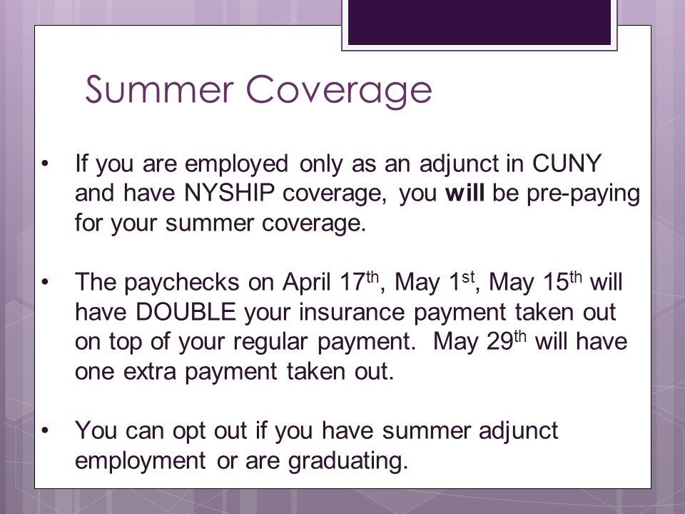Summer Coverage If you are employed only as an adjunct in CUNY and have NYSHIP coverage, you will be pre-paying for your summer coverage.