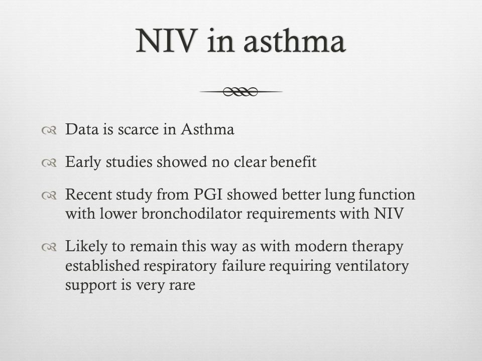 NIV in asthmaNIV in asthma  Data is scarce in Asthma  Early studies showed no clear benefit  Recent study from PGI showed better lung function with