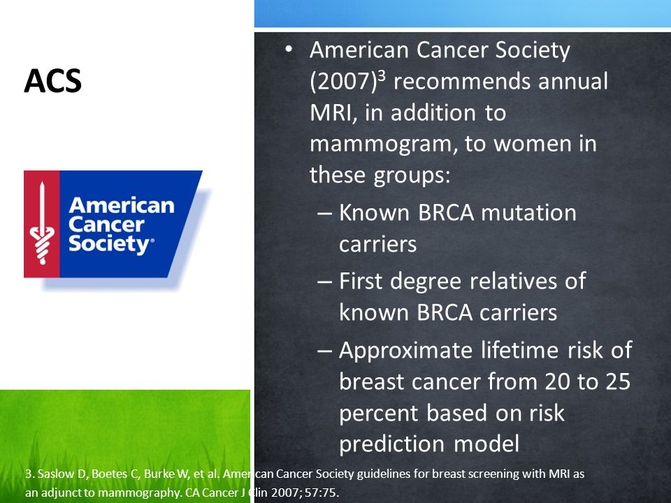 NCCN National Comprehensive Cancer Network (NCCN) 4 recommended annual breast MRI in adjunct to mammography in these groups: – BRCA1 and BRCA2 mutation carriers – First degree relative with BRCA1 or BRCA2 mutation – Family history of breast or ovarian cancer – Received radiation treatment to the chest between ages 10 and 30 – TP53 or PTEN genes mutation 4.