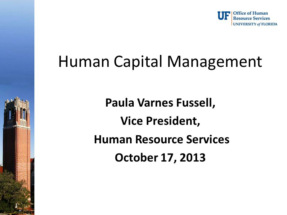 Human Capital Management Paula Varnes Fussell, Vice President, Human Resource Services October 17, 2013