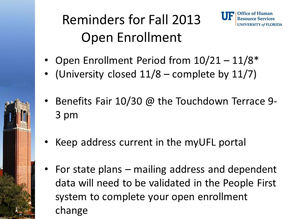 Reminders for Fall 2013 Open Enrollment Open Enrollment Period from 10/21 – 11/8* (University closed 11/8 – complete by 11/7) Benefits Fair 10/30 @ the Touchdown Terrace 9- 3 pm Keep address current in the myUFL portal For state plans – mailing address and dependent data will need to be validated in the People First system to complete your open enrollment change