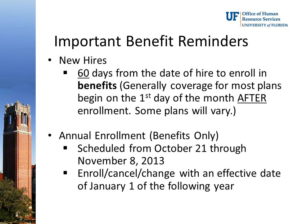 Important Benefit Reminders New Hires  60 days from the date of hire to enroll in benefits (Generally coverage for most plans begin on the 1 st day of the month AFTER enrollment.