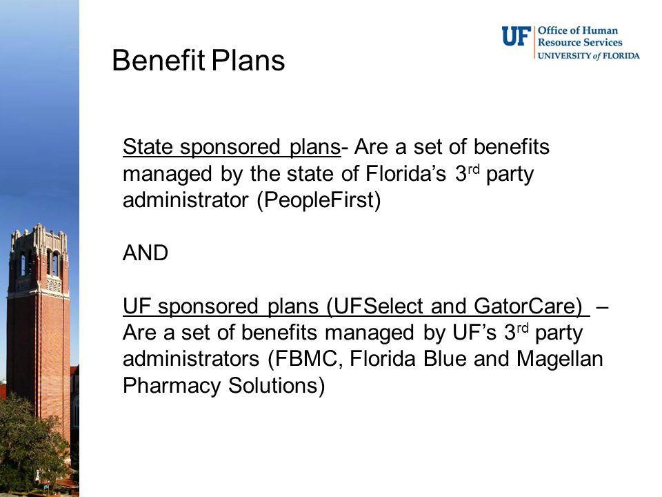 Benefit Plans State sponsored plans- Are a set of benefits managed by the state of Florida's 3 rd party administrator (PeopleFirst) AND UF sponsored plans (UFSelect and GatorCare) – Are a set of benefits managed by UF's 3 rd party administrators (FBMC, Florida Blue and Magellan Pharmacy Solutions)
