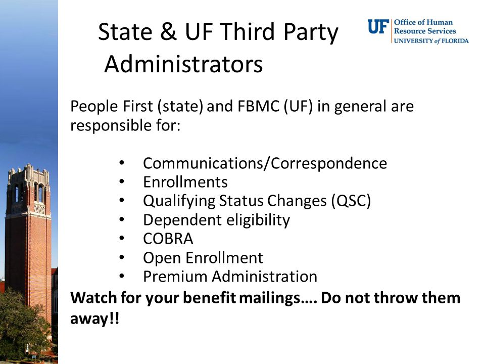 State & UF Third Party Administrators People First (state) and FBMC (UF) in general are responsible for: Communications/Correspondence Enrollments Qualifying Status Changes (QSC) Dependent eligibility COBRA Open Enrollment Premium Administration Watch for your benefit mailings….