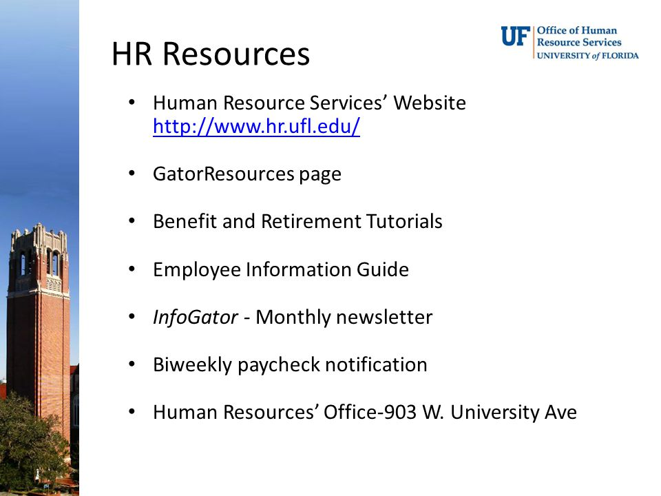 HR Resources Human Resource Services' Website http://www.hr.ufl.edu/ http://www.hr.ufl.edu/ GatorResources page Benefit and Retirement Tutorials Employee Information Guide InfoGator - Monthly newsletter Biweekly paycheck notification Human Resources' Office-903 W.