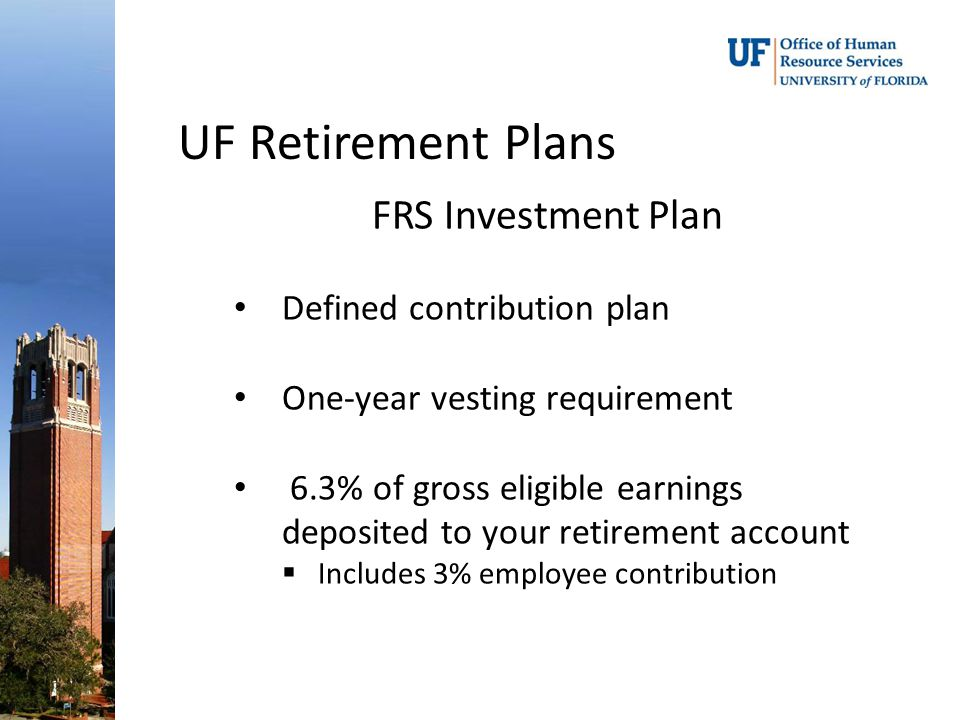 UF Retirement Plans FRS Investment Plan Defined contribution plan One-year vesting requirement 6.3% of gross eligible earnings deposited to your retirement account  Includes 3% employee contribution
