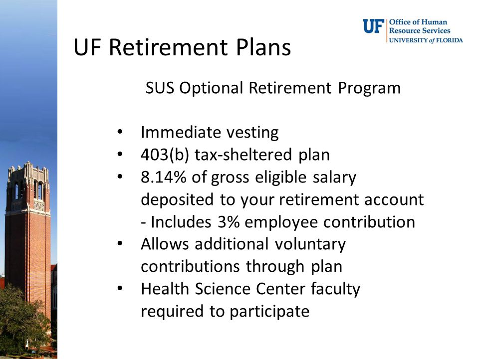 UF Retirement Plans SUS Optional Retirement Program Immediate vesting 403(b) tax-sheltered plan 8.14% of gross eligible salary deposited to your retirement account - Includes 3% employee contribution Allows additional voluntary contributions through plan Health Science Center faculty required to participate
