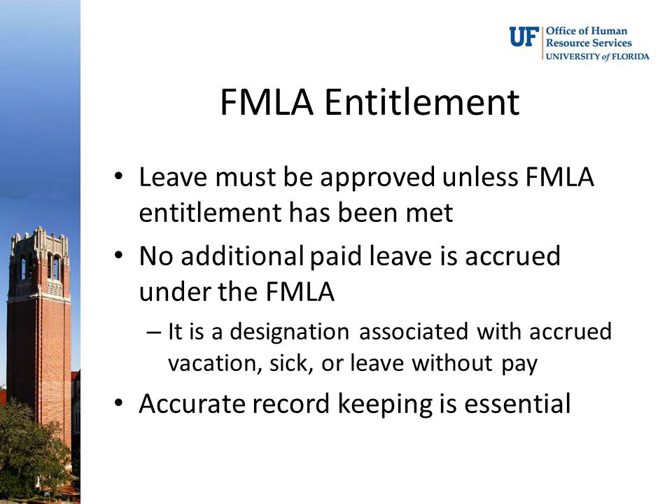 FMLA Entitlement Leave must be approved unless FMLA entitlement has been met No additional paid leave is accrued under the FMLA – It is a designation associated with accrued vacation, sick, or leave without pay Accurate record keeping is essential