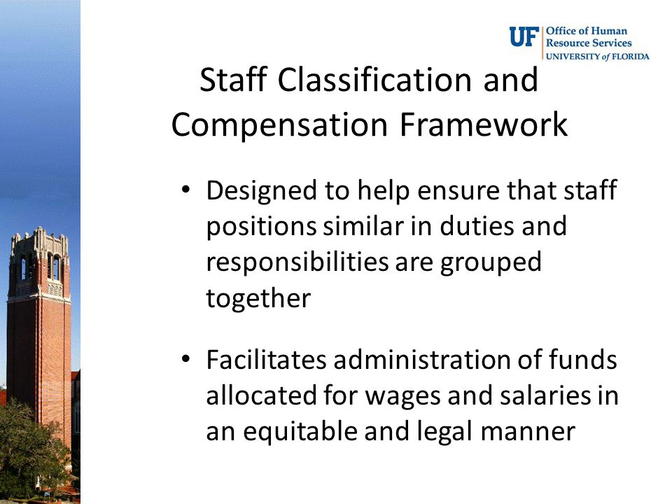 Staff Classification and Compensation Framework Designed to help ensure that staff positions similar in duties and responsibilities are grouped together Facilitates administration of funds allocated for wages and salaries in an equitable and legal manner