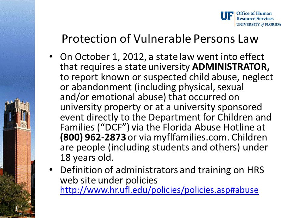 Protection of Vulnerable Persons Law On October 1, 2012, a state law went into effect that requires a state university ADMINISTRATOR, to report known or suspected child abuse, neglect or abandonment (including physical, sexual and/or emotional abuse) that occurred on university property or at a university sponsored event directly to the Department for Children and Families ( DCF ) via the Florida Abuse Hotline at (800) 962-2873 or via myflfamilies.com.