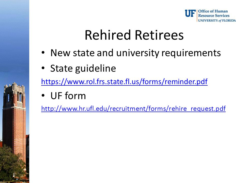 Rehired Retirees New state and university requirements State guideline https://www.rol.frs.state.fl.us/forms/reminder.pdf UF form http://www.hr.ufl.edu/recruitment/forms/rehire_request.pdf