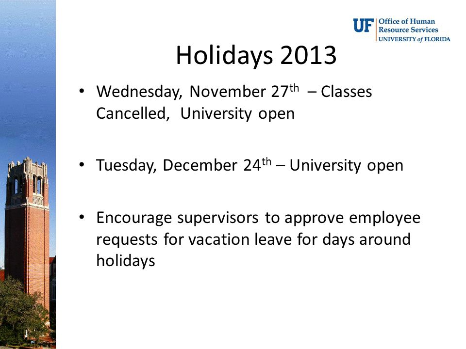 Holidays 2013 Wednesday, November 27 th – Classes Cancelled, University open Tuesday, December 24 th – University open Encourage supervisors to approve employee requests for vacation leave for days around holidays