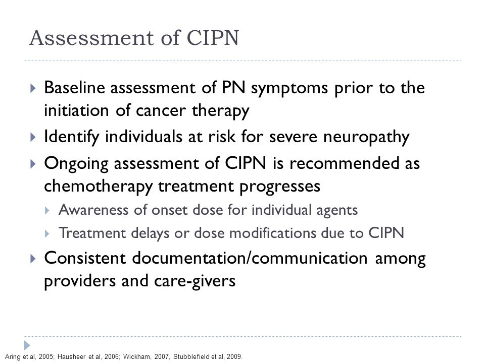 Assessment of CIPN  Baseline assessment of PN symptoms prior to the initiation of cancer therapy  Identify individuals at risk for severe neuropathy  Ongoing assessment of CIPN is recommended as chemotherapy treatment progresses  Awareness of onset dose for individual agents  Treatment delays or dose modifications due to CIPN  Consistent documentation/communication among providers and care-givers Aring et al, 2005; Hausheer et al, 2006; Wickham, 2007, Stubblefield et al, 2009.