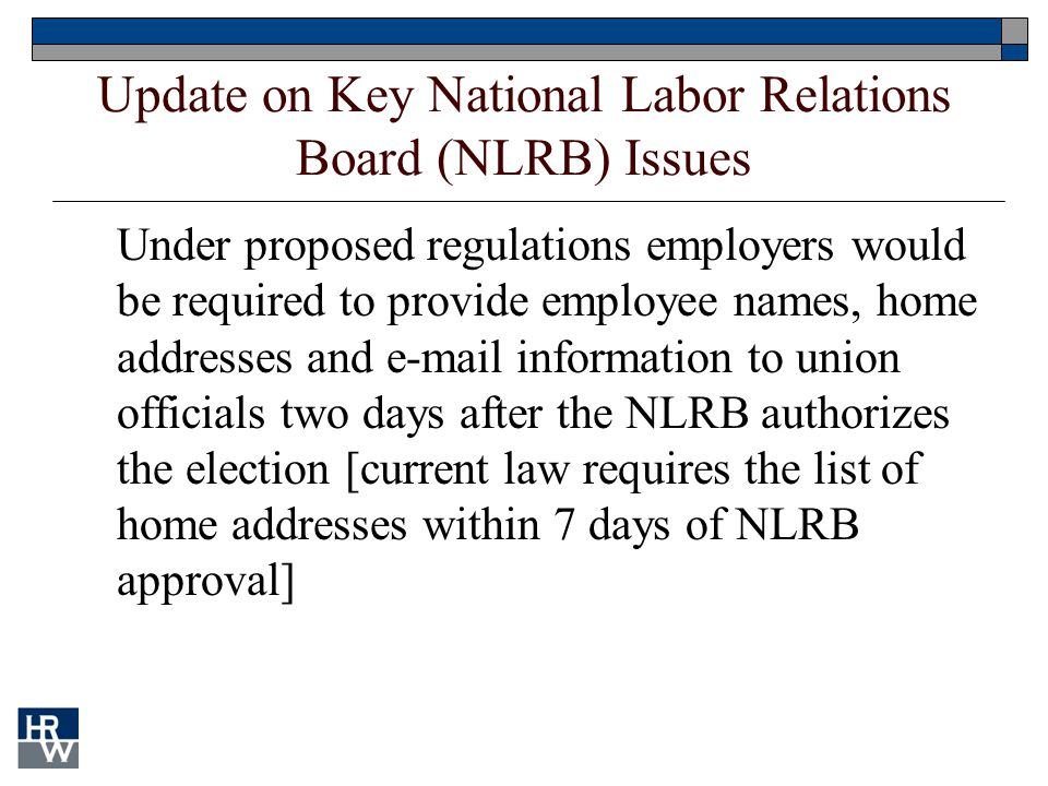 Update on Key National Labor Relations Board (NLRB) Issues Under proposed regulations employers would be required to provide employee names, home addr