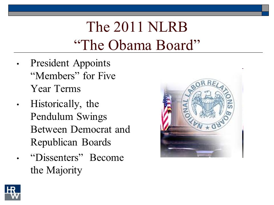 "The 2011 NLRB ""The Obama Board"" President Appoints ""Members"" for Five Year Terms Historically, the Pendulum Swings Between Democrat and Republican Boa"