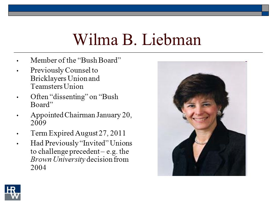 "Wilma B. Liebman Member of the ""Bush Board"" Previously Counsel to Bricklayers Union and Teamsters Union Often ""dissenting"" on ""Bush Board"" Appointed C"