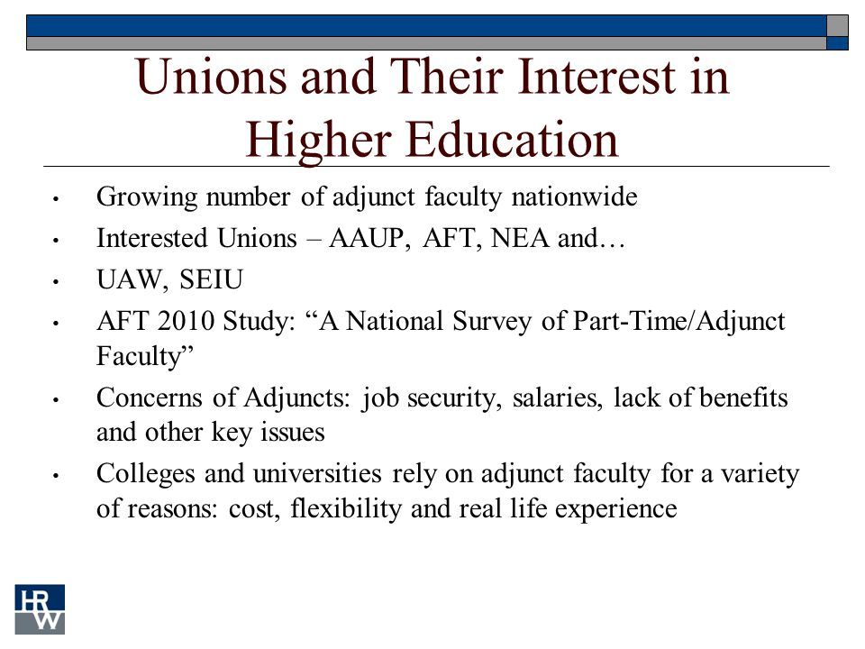 Unions and Their Interest in Higher Education Growing number of adjunct faculty nationwide Interested Unions – AAUP, AFT, NEA and… UAW, SEIU AFT 2010