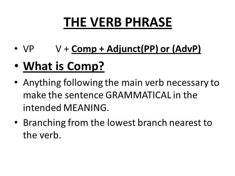 THE VERB PHRASE VP V + Comp + Adjunct(PP) or (AdvP) What is Comp? Anything following the main verb necessary to make the sentence GRAMMATICAL in the i